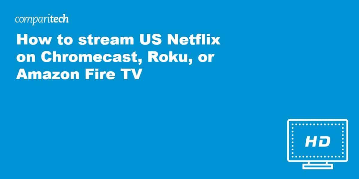 stream US Netflix on Chromecast, Roku, or Amazon Fire TV
