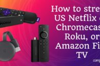 How to stream US Netflix on Chromecast, Roku, or Amazon Fire TV