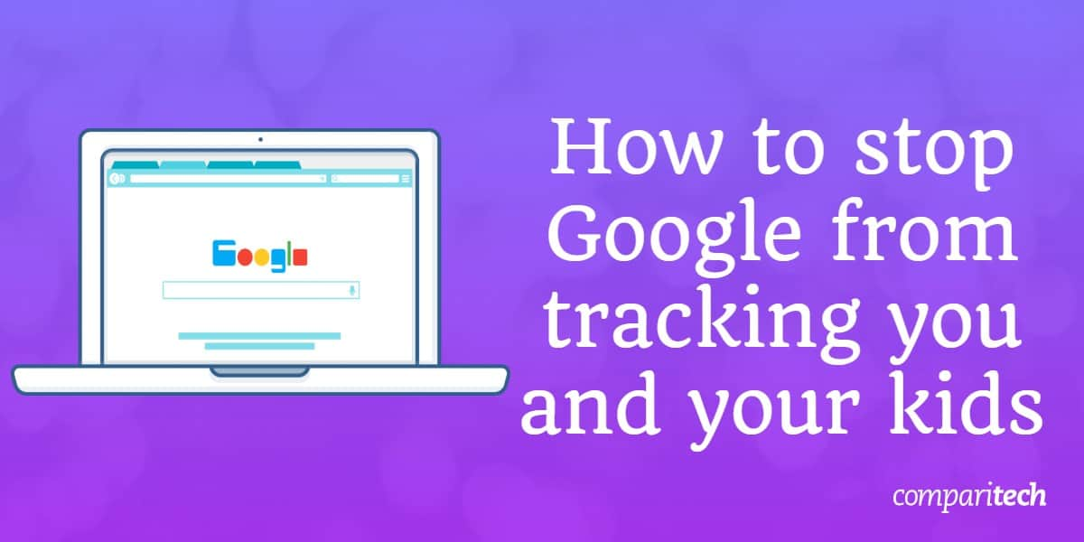 stop Google from tracking you and your kids