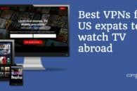 7 Best VPNs for US expats to watch TV abroad in 2020