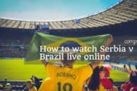 How to watch Serbia v Brazil live online from anywhere