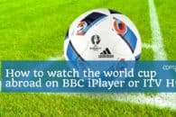 How to watch the 2018 World Cup on BBC iPlayer or ITV when abroad