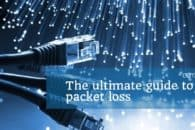 The Ultimate Guide to Packet Loss and How to Minimize It