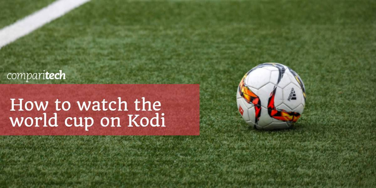 How to watch the World Cup 2018 on Kodi : Live Stream Games Online