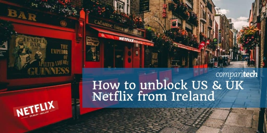 5 Best VPNs to watch Netflix USA or UK from Ireland in 2019