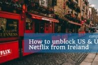 How to watch Netflix USA or UK from Ireland in 2018