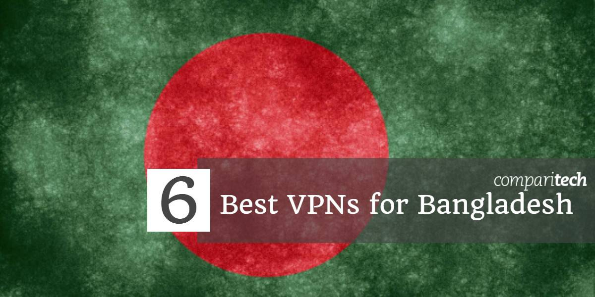 6 Best VPNs for Bangladesh in 2019 for Facebook, WhatsApp & More