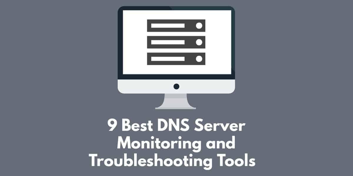 9 Best DNS Server Monitoring and Troubleshooting Tools