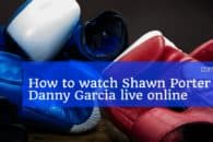 How to watch the Shawn Porter vs Danny Garcia flight live online