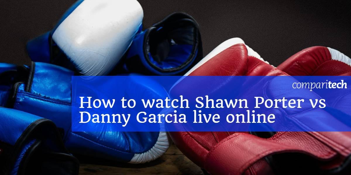 How to watch Shawn Porter vs Danny Garcia