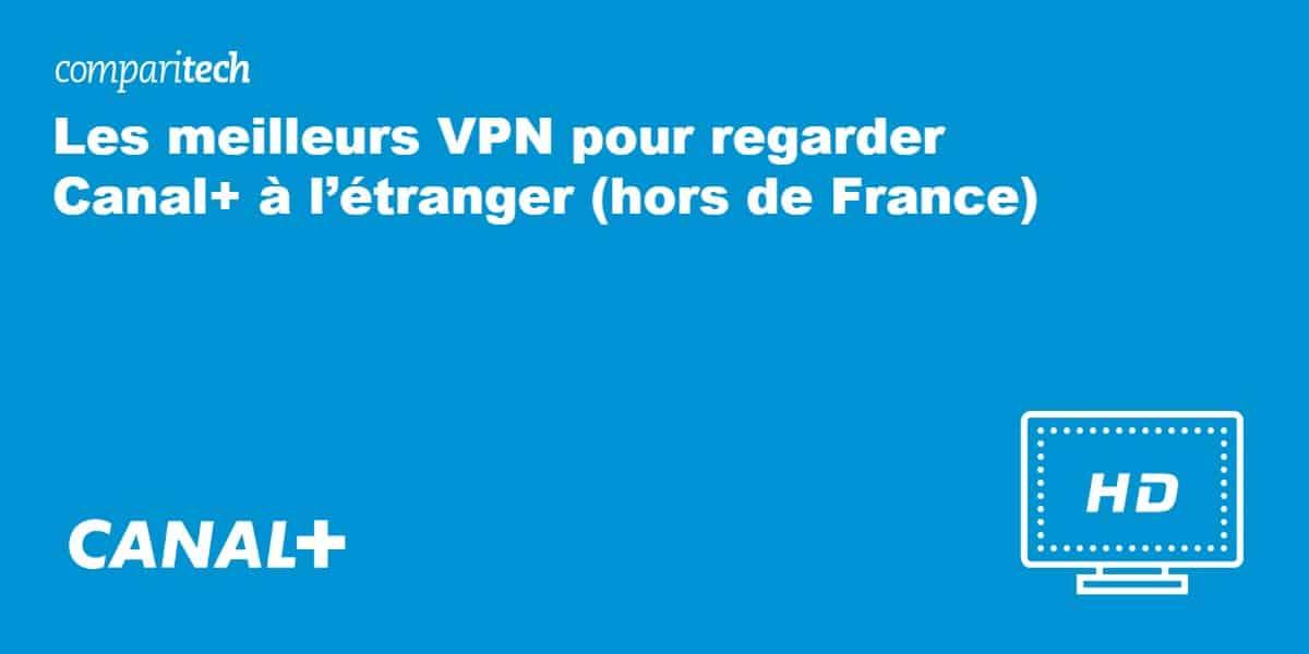 Les meilleurs VPN pour regarder Canal+ à l'étranger