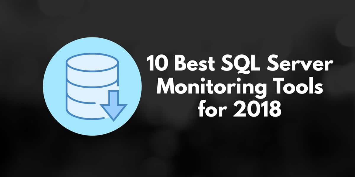 10 Best SQL Server Monitoring Tools for 2019 - The Top