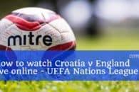 How to watch Croatia v England live online (UEFA Nations League)