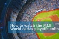 How to watch the MLB World Series playoffs online from anywhere
