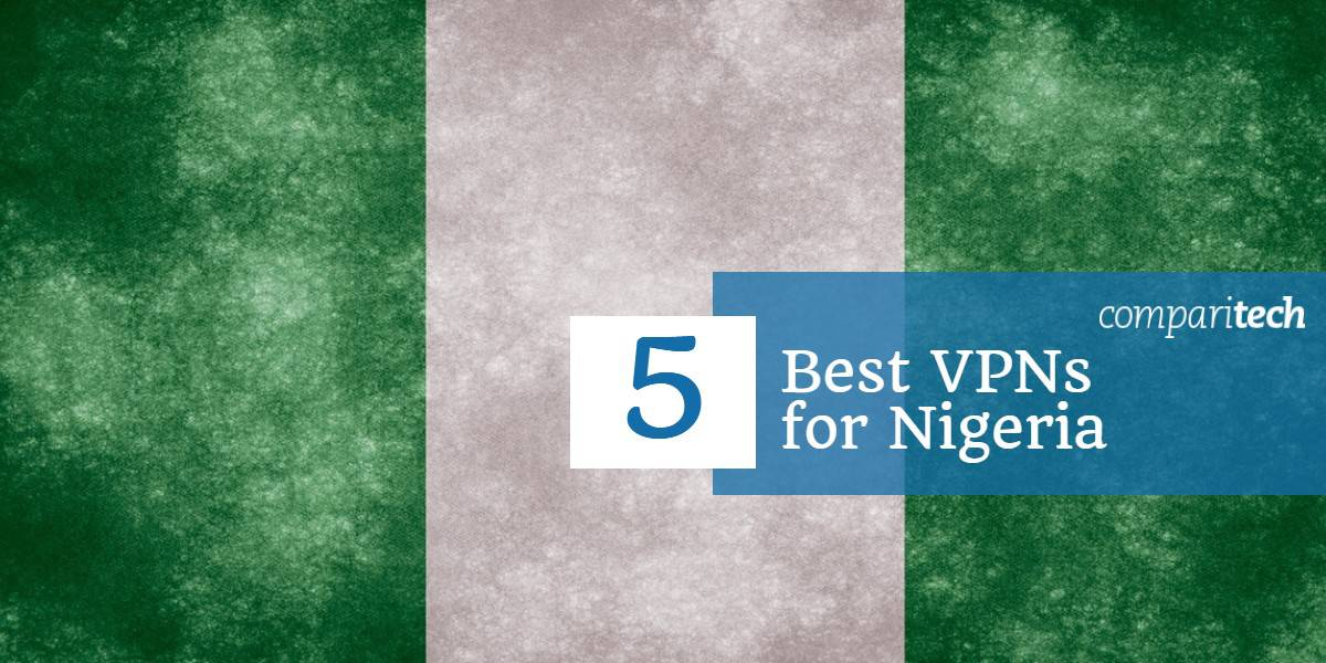 5 Best VPNs for Nigeria in 2019: Great for Privacy and Fast Streaming