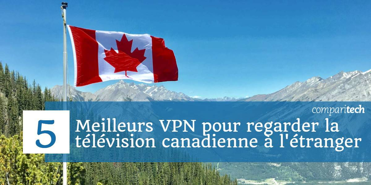 5 meilleurs VPN pour regarder la télévision canadienne à l'étranger