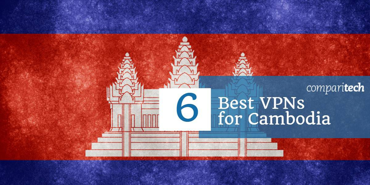 6 Best VPNs for Cambodia in 2019 to Escape Internet Restrictions