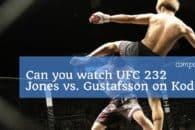 Can you watch UFC 232 Jones vs. Gustafsson on Kodi? Full UFC 232 Kodi Guide