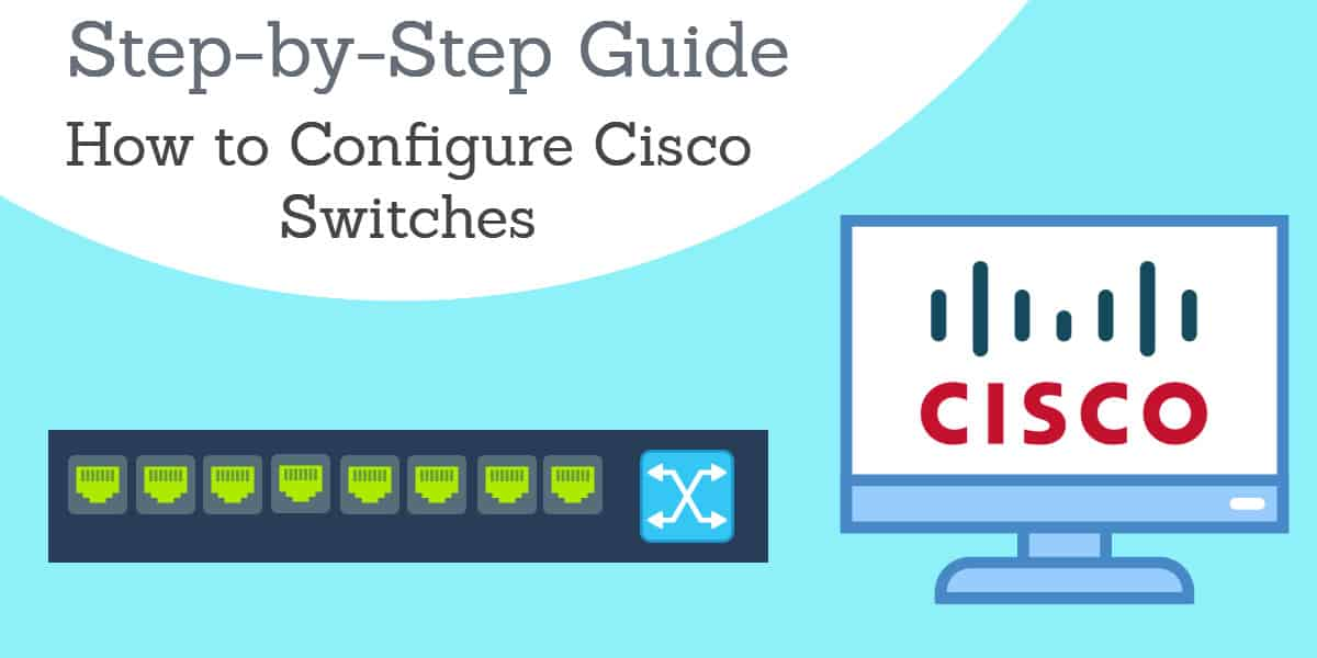 How to configure Cisco switches - A step by step guide