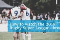 How to watch Rugby Super League abroad