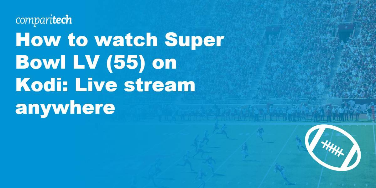 watch Super Bowl LV (55) on Kodi- Live stream anywhere