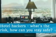 Hotel hackers – what's the risk, how can you stay safe?