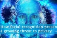 How facial recognition presents a growing threat to privacy