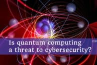 Is quantum computing a threat to cybersecurity?