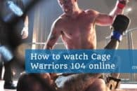 How to watch Cage Warriors 104 online, live and free