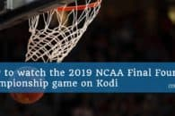 How to watch the 2019 NCAA Final Four and Championship game on Kodi