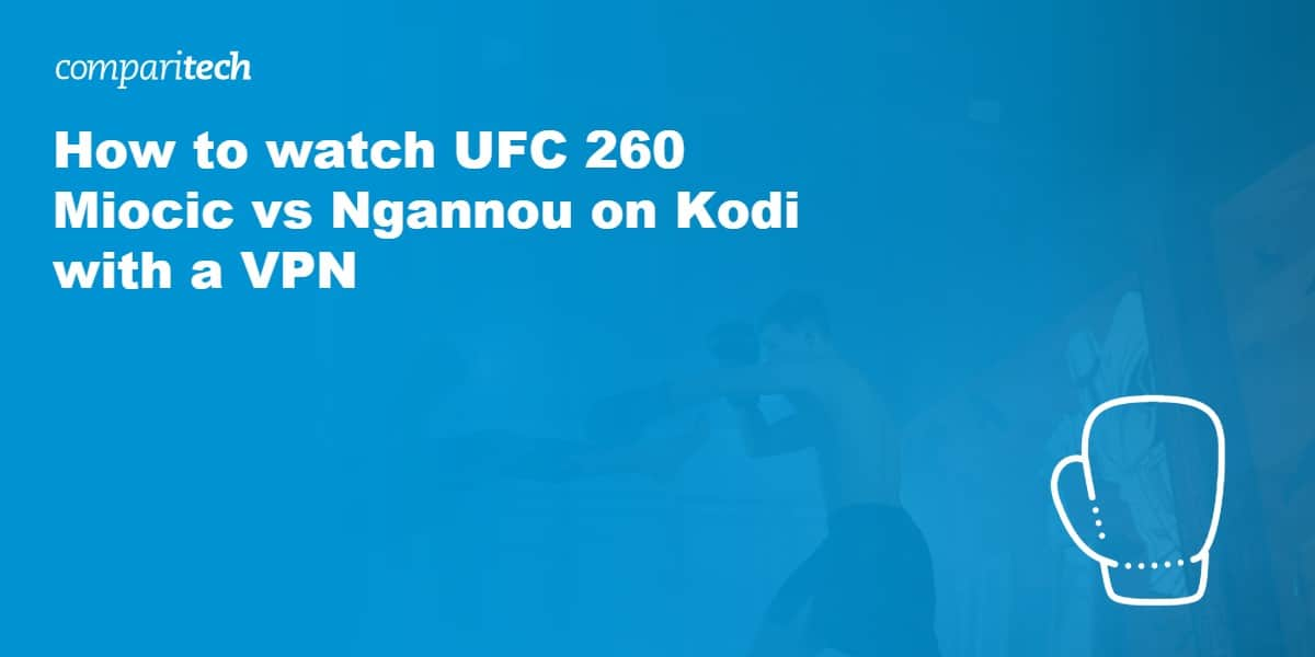How to watch UFC 260 Miocic vs Ngannou on Kodi with a VPN