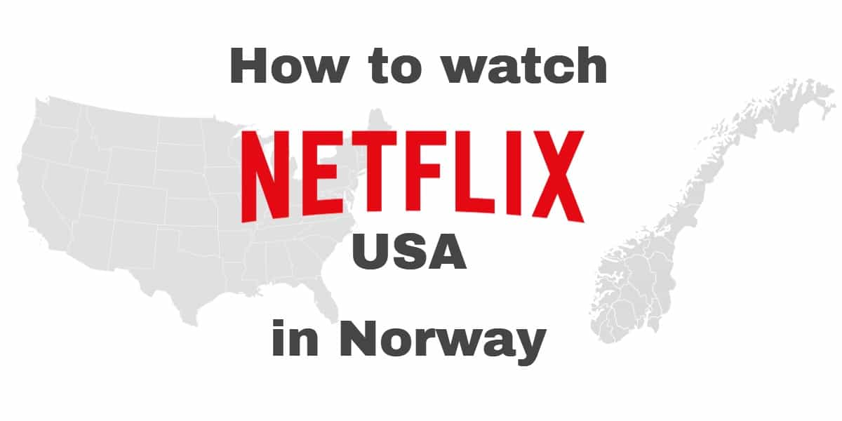 How to get American Netflix in Norway with a VPN: Watch