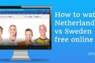 How to watch Netherlands vs Sweden free online from anywhere