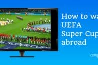 How to watch UEFA Super Cup, Liverpool vs. Chelsea online abroad