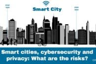 Smart cities, cybersecurity and privacy: What are the risks?
