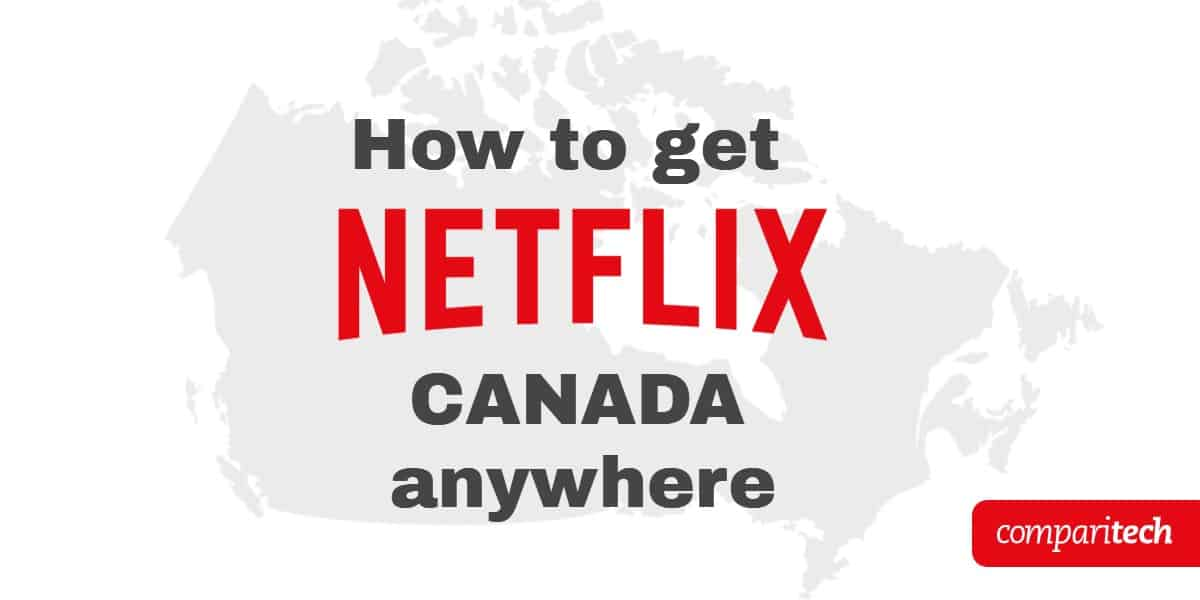 How To Get Canadian Netflix Access Netflix Canada Abroad
