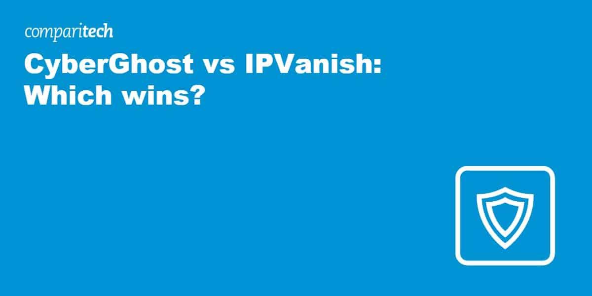 CyberGhost vs IPVanish