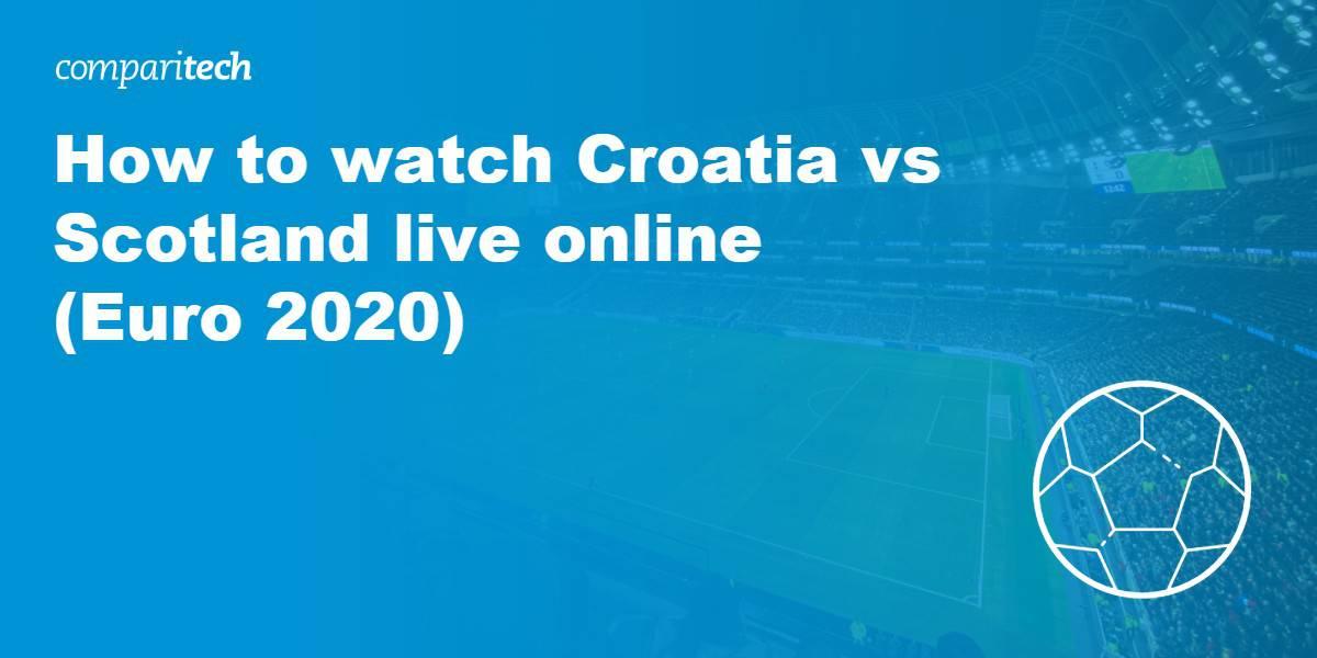 watch Croatia vs Scotland live online Euro 2020 VPN