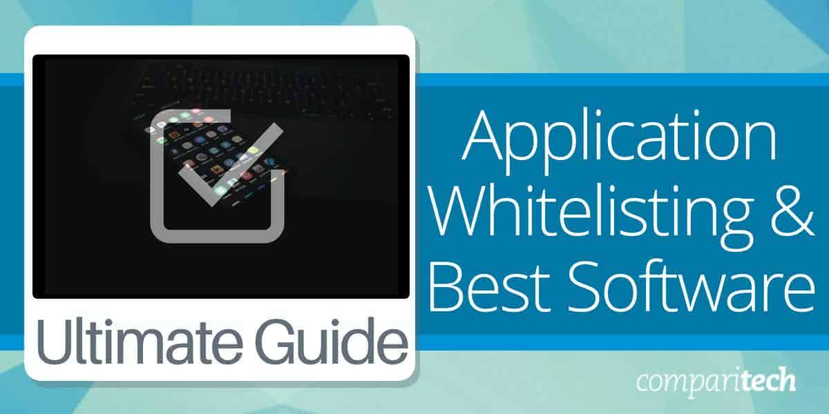 Application Whitelisting Guide and the Best Whitelisting Software
